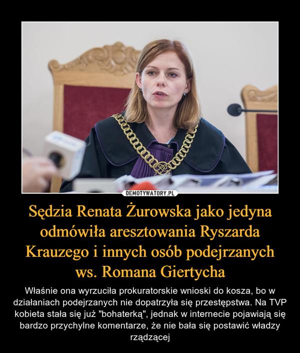 """Sędzia Renata Żurowska jako jedyna odmówiła aresztowania Ryszarda Krauzego i innych osób podejrzanych ws. Romana Giertycha – Właśnie ona wyrzuciła prokuratorskie wnioski do kosza, bo w działaniach podejrzanych nie dopatrzyła się przestępstwa. Na TVP kobieta stała się już """"bohaterką"""", jednak w internecie pojawiają się bardzo przychylne komentarze, że nie bała się postawić władzy rządzącej"""