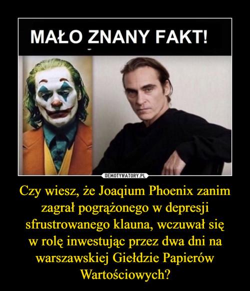 Czy wiesz, że Joaqium Phoenix zanim zagrał pogrążonego w depresji sfrustrowanego klauna, wczuwał się w rolę inwestując przez dwa dni na warszawskiej Giełdzie Papierów Wartościowych?