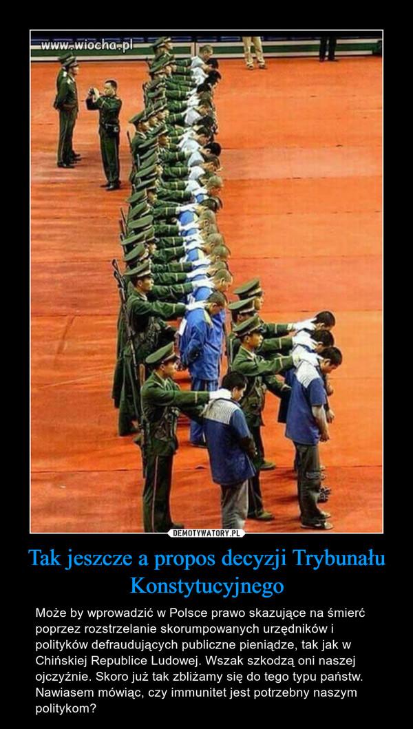 Tak jeszcze a propos decyzji Trybunału Konstytucyjnego – Może by wprowadzić w Polsce prawo skazujące na śmierć poprzez rozstrzelanie skorumpowanych urzędników i polityków defraudujących publiczne pieniądze, tak jak w Chińskiej Republice Ludowej. Wszak szkodzą oni naszej ojczyźnie. Skoro już tak zbliżamy się do tego typu państw. Nawiasem mówiąc, czy immunitet jest potrzebny naszym politykom?