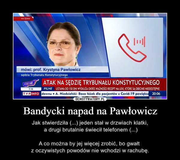 Bandycki napad na Pawłowicz – Jak stwierdziła (...) jeden stał w drzwiach klatki, a drugi brutalnie świecił telefonem (...)A co można by jej więcej zrobić, bo gwałt z oczywistych powodów nie wchodzi w rachubę.