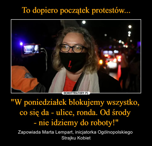 """""""W poniedziałek blokujemy wszystko, co się da - ulice, ronda. Od środy - nie idziemy do roboty!"""" – Zapowiada Marta Lempart, inicjatorka Ogólnopolskiego Strajku Kobiet"""
