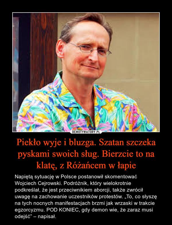 """Piekło wyje i bluzga. Szatan szczeka pyskami swoich sług. Bierzcie to na klatę, z Różańcem w łapie – Napiętą sytuację w Polsce postanowił skomentować Wojciech Cejrowski. Podróżnik, który wielokrotnie podkreślał, że jest przeciwnikiem aborcji, także zwrócił uwagę na zachowanie uczestników protestów. """"To, co słyszę na tych nocnych manifestacjach brzmi jak wrzaski w trakcie egzorcyzmu. POD KONIEC, gdy demon wie, że zaraz musi odejść"""" – napisał."""