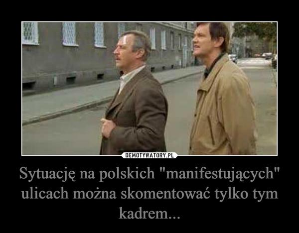 """Sytuację na polskich """"manifestujących"""" ulicach można skomentować tylko tym kadrem... –"""