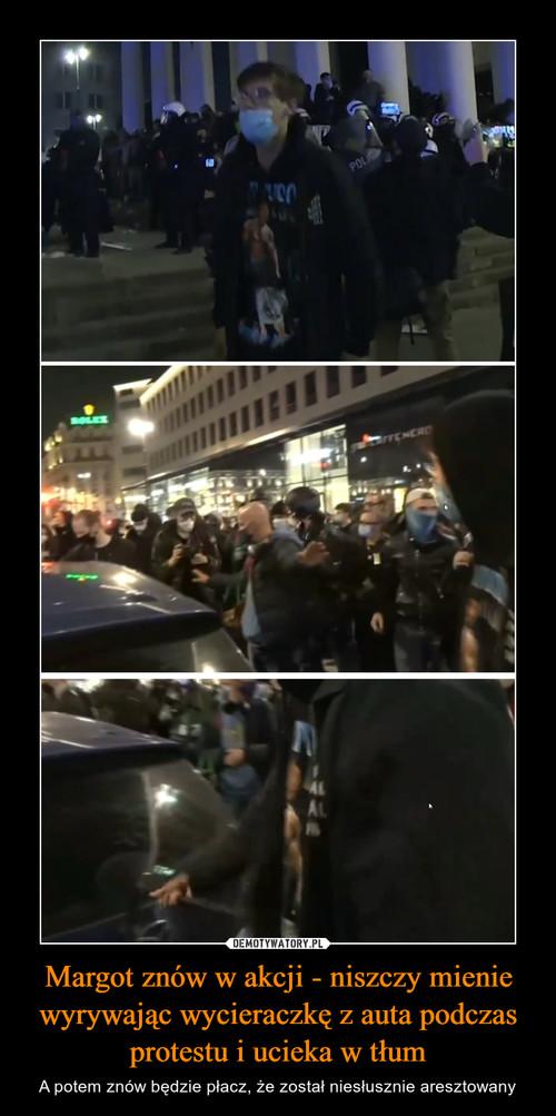 Margot znów w akcji - niszczy mienie wyrywając wycieraczkę z auta podczas protestu i ucieka w tłum