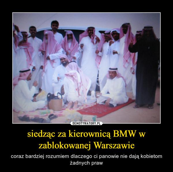 siedząc za kierownicą BMW w zablokowanej Warszawie – coraz bardziej rozumiem dlaczego ci panowie nie dają kobietom żadnych praw