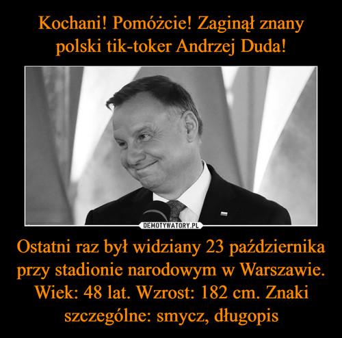 Kochani! Pomóżcie! Zaginął znany polski tik-toker Andrzej Duda! Ostatni raz był widziany 23 października przy stadionie narodowym w Warszawie. Wiek: 48 lat. Wzrost: 182 cm. Znaki szczególne: smycz, długopis