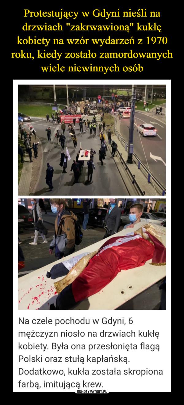 –  Na czele pochodu w Gdyni, 6mężczyzn niosło na drzwiach kukłękobiety. Była ona przesłonięta flagąPolski oraz stułą kapłańską.Dodatkowo, kukła została skropionafarbą, imitującą krew.