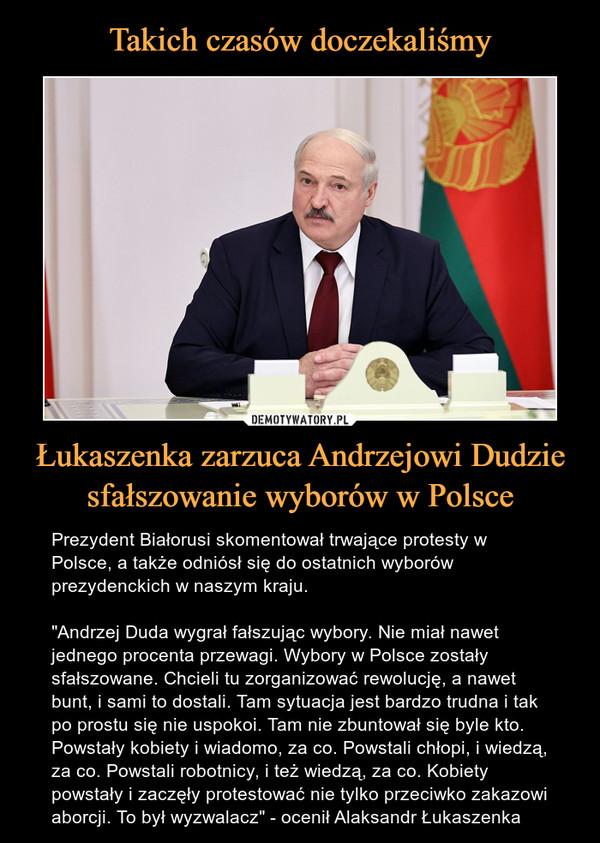 """Łukaszenka zarzuca Andrzejowi Dudzie sfałszowanie wyborów w Polsce – Prezydent Białorusi skomentował trwające protesty w Polsce, a także odniósł się do ostatnich wyborów prezydenckich w naszym kraju. """"Andrzej Duda wygrał fałszując wybory. Nie miał nawet jednego procenta przewagi. Wybory w Polsce zostały sfałszowane. Chcieli tu zorganizować rewolucję, a nawet bunt, i sami to dostali. Tam sytuacja jest bardzo trudna i tak po prostu się nie uspokoi. Tam nie zbuntował się byle kto. Powstały kobiety i wiadomo, za co. Powstali chłopi, i wiedzą, za co. Powstali robotnicy, i też wiedzą, za co. Kobiety powstały i zaczęły protestować nie tylko przeciwko zakazowi aborcji. To był wyzwalacz"""" - ocenił Alaksandr Łukaszenka"""