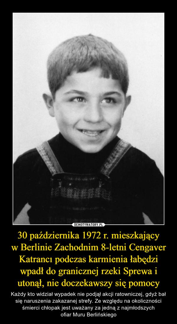 30 października 1972 r. mieszkającyw Berlinie Zachodnim 8-letni Cengaver Katrancı podczas karmienia łabędzi wpadł do granicznej rzeki Sprewa i utonął, nie doczekawszy się pomocy – Każdy kto widział wypadek nie podjął akcji ratowniczej, gdyż bał się naruszenia zakazanej strefy. Ze względu na okoliczności śmierci chłopak jest uważany za jedną z najmłodszychofiar Muru Berlińskiego