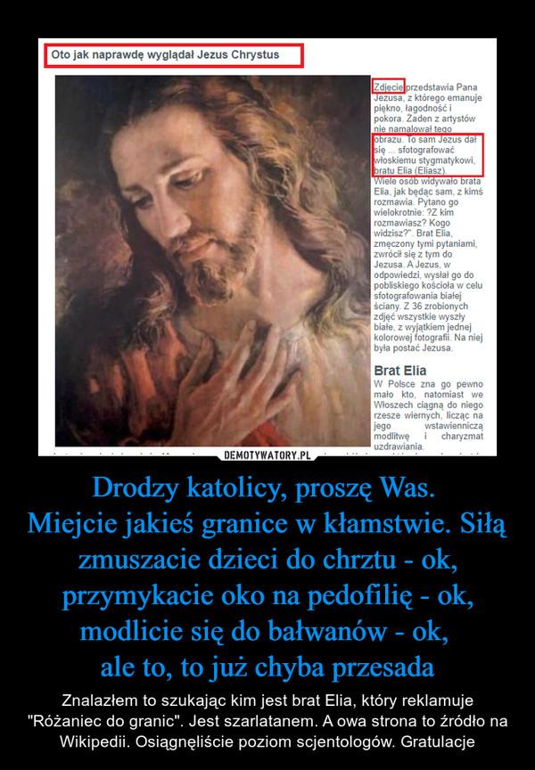 """Drodzy katolicy, proszę Was. Miejcie jakieś granice w kłamstwie. Siłą zmuszacie dzieci do chrztu - ok, przymykacie oko na pedofilię - ok, modlicie się do bałwanów - ok, ale to, to już chyba przesada – Znalazłem to szukając kim jest brat Elia, który reklamuje """"Różaniec do granic"""". Jest szarlatanem. A owa strona to źródło na Wikipedii. Osiągnęliście poziom scjentologów. Gratulacje"""
