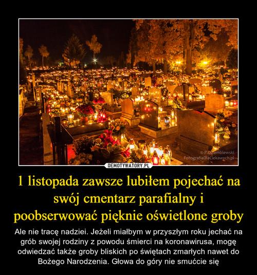 1 listopada zawsze lubiłem pojechać na swój cmentarz parafialny i poobserwować pięknie oświetlone groby