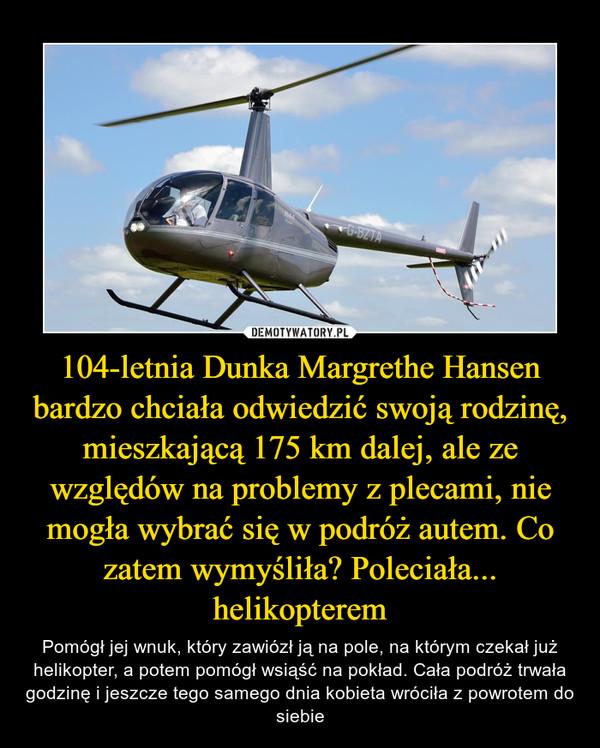 104-letnia Dunka Margrethe Hansen bardzo chciała odwiedzić swoją rodzinę, mieszkającą 175 km dalej, ale ze względów na problemy z plecami, nie mogła wybrać się w podróż autem. Co zatem wymyśliła? Poleciała... helikopterem – Pomógł jej wnuk, który zawiózł ją na pole, na którym czekał już helikopter, a potem pomógł wsiąść na pokład. Cała podróż trwała godzinę i jeszcze tego samego dnia kobieta wróciła z powrotem do siebie