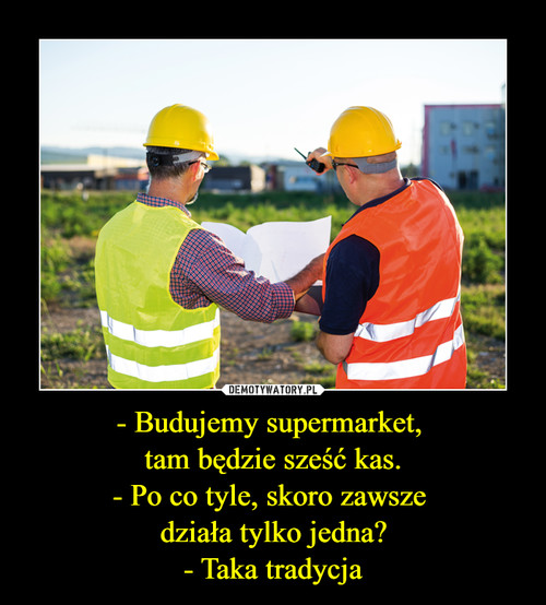 - Budujemy supermarket,  tam będzie sześć kas. - Po co tyle, skoro zawsze  działa tylko jedna? - Taka tradycja