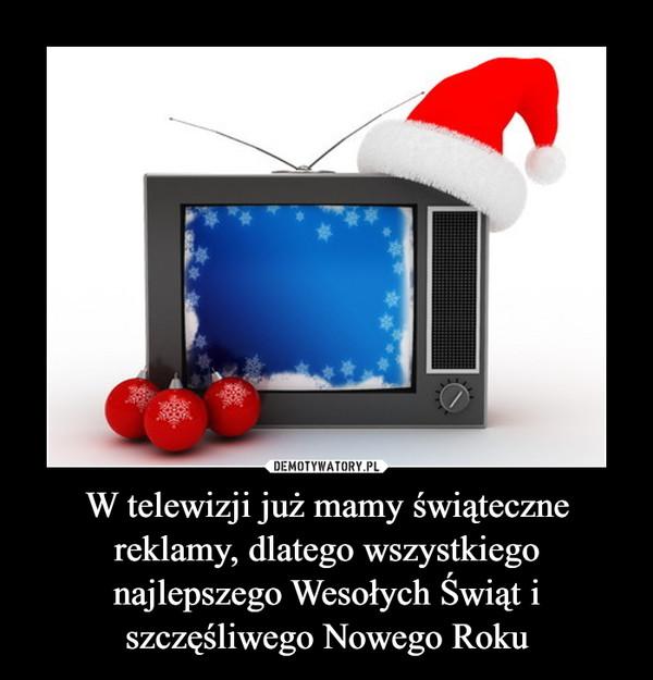 W telewizji już mamy świąteczne reklamy, dlatego wszystkiego najlepszego Wesołych Świąt i szczęśliwego Nowego Roku –