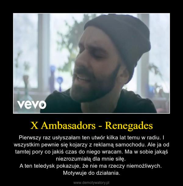 X Ambasadors - Renegades – Pierwszy raz usłyszałam ten utwór kilka lat temu w radiu. I wszystkim pewnie się kojarzy z reklamą samochodu. Ale ja od tamtej pory co jakiś czas do niego wracam. Ma w sobie jakąś niezrozumiałą dla mnie siłę. A ten teledysk pokazuje, że nie ma rzeczy niemożliwych. Motywuje do działania.