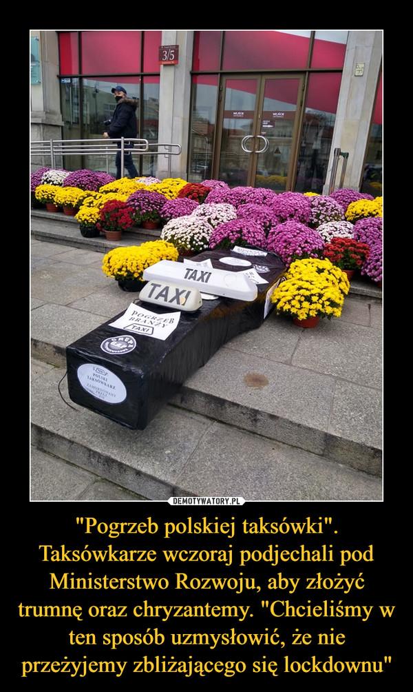 """""""Pogrzeb polskiej taksówki"""". Taksówkarze wczoraj podjechali pod Ministerstwo Rozwoju, aby złożyć trumnę oraz chryzantemy. """"Chcieliśmy w ten sposób uzmysłowić, że nie przeżyjemy zbliżającego się lockdownu"""" –"""