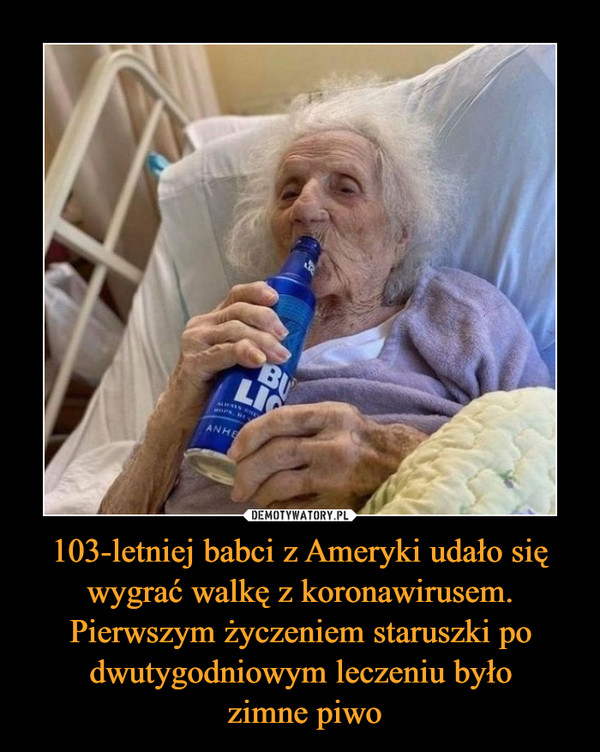 103-letniej babci z Ameryki udało się wygrać walkę z koronawirusem. Pierwszym życzeniem staruszki po dwutygodniowym leczeniu było zimne piwo –