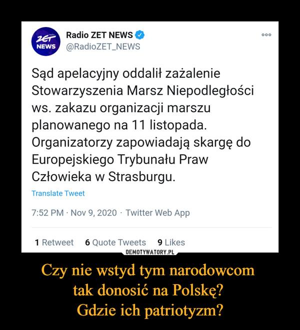Czy nie wstyd tym narodowcom tak donosić na Polskę? Gdzie ich patriotyzm? –  Radio ZET NEWS ©@RadioZET_NEWSSąd apelacyjny oddalił zażalenieStowarzyszenia Marsz Niepodległościws. zakazu organizacji marszuplanowanego na 11 listopada.Organizatorzy zapowiadają skargę doEuropejskiego Trybunału PrawCzłowieka w Strasburgu.Translate Tweel7:52 PM ■ Nov 9, 2020 - Twitter Web App