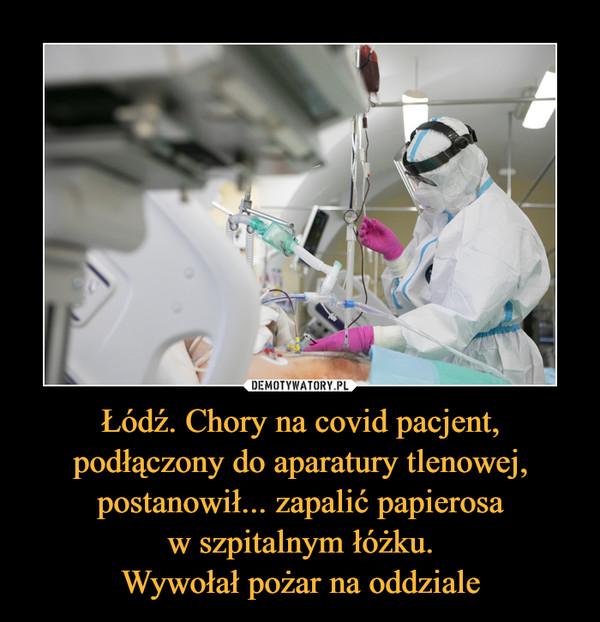 Łódź. Chory na covid pacjent, podłączony do aparatury tlenowej, postanowił... zapalić papierosaw szpitalnym łóżku.Wywołał pożar na oddziale –