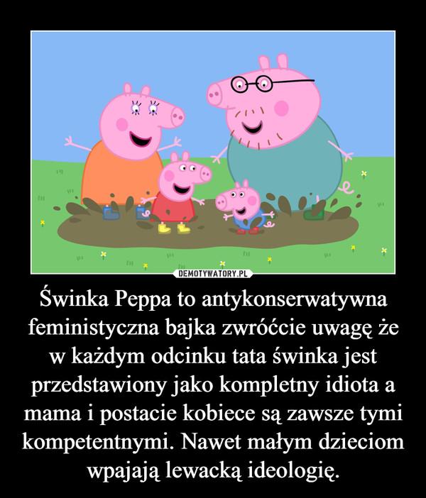 Świnka Peppa to antykonserwatywna feministyczna bajka zwróćcie uwagę że w każdym odcinku tata świnka jest przedstawiony jako kompletny idiota a mama i postacie kobiece są zawsze tymi kompetentnymi. Nawet małym dzieciom wpajają lewacką ideologię. –