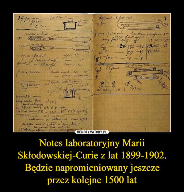 Notes laboratoryjny Marii Skłodowskiej-Curie z lat 1899-1902. Będzie napromieniowany jeszczeprzez kolejne 1500 lat –