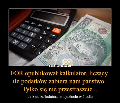 FOR opublikował kalkulator, liczący  ile podatków zabiera nam państwo.  Tylko się nie przestraszcie...