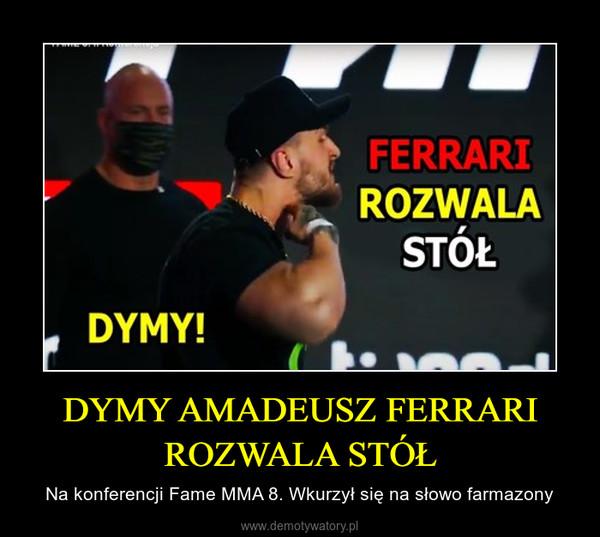 DYMY AMADEUSZ FERRARI ROZWALA STÓŁ – Na konferencji Fame MMA 8. Wkurzył się na słowo farmazony