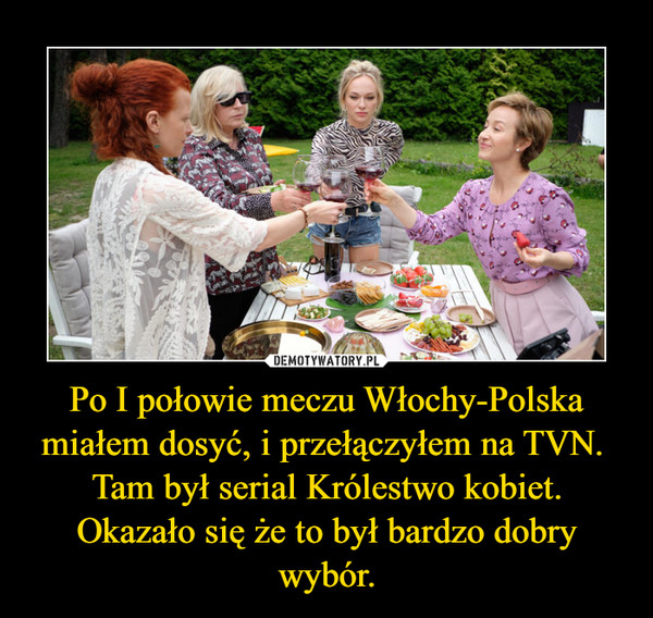 Po I połowie meczu Włochy-Polska miałem dosyć, i przełączyłem na TVN. Tam był serial Królestwo kobiet.Okazało się że to był bardzo dobry wybór. –