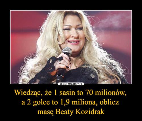 Wiedząc, że 1 sasin to 70 milionów,  a 2 golce to 1,9 miliona, oblicz  masę Beaty Kozidrak
