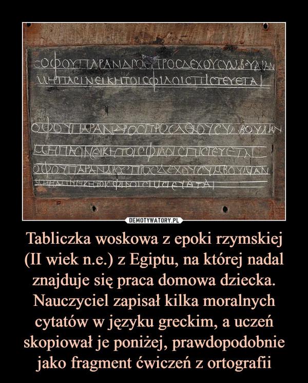 Tabliczka woskowa z epoki rzymskiej(II wiek n.e.) z Egiptu, na której nadal znajduje się praca domowa dziecka. Nauczyciel zapisał kilka moralnych cytatów w języku greckim, a uczeń skopiował je poniżej, prawdopodobnie jako fragment ćwiczeń z ortografii –