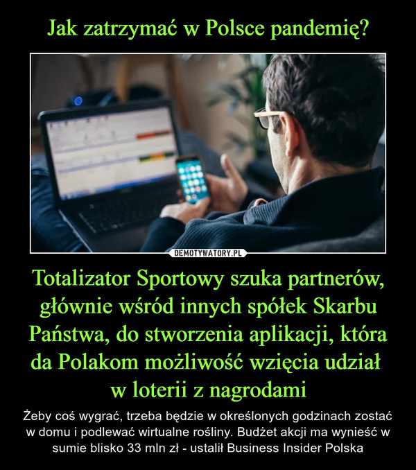 Totalizator Sportowy szuka partnerów, głównie wśród innych spółek Skarbu Państwa, do stworzenia aplikacji, która da Polakom możliwość wzięcia udział w loterii z nagrodami – Żeby coś wygrać, trzeba będzie w określonych godzinach zostać w domu i podlewać wirtualne rośliny. Budżet akcji ma wynieść w sumie blisko 33 mln zł - ustalił Business Insider Polska