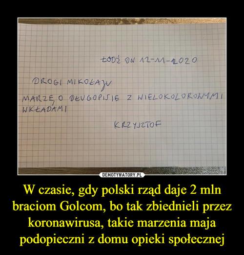 W czasie, gdy polski rząd daje 2 mln braciom Golcom, bo tak zbiednieli przez koronawirusa, takie marzenia maja podopieczni z domu opieki społecznej