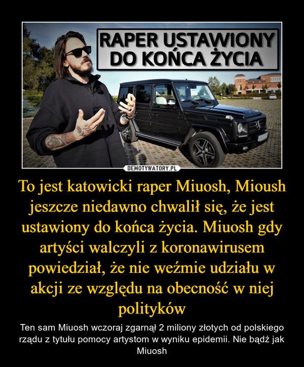 To jest katowicki raper Miuosh, Mioush jeszcze niedawno chwalił się, że jest ustawiony do końca życia. Miuosh gdy artyści walczyli z koronawirusem powiedział, że nie weźmie udziału w akcji ze względu na obecność w niej polityków – Ten sam Miuosh wczoraj zgarnął 2 miliony złotych od polskiego rządu z tytułu pomocy artystom w wyniku epidemii. Nie bądź jak Miuosh RAPER USTAWIONY DO KOŃCA ŻYCIA