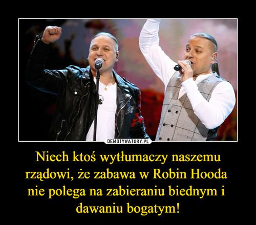 Niech ktoś wytłumaczy naszemu rządowi, że zabawa w Robin Hooda  nie polega na zabieraniu biednym i  dawaniu bogatym!