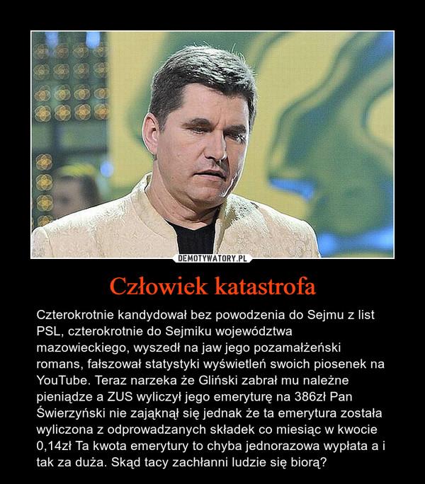 Człowiek katastrofa – Czterokrotnie kandydował bez powodzenia do Sejmu z list PSL, czterokrotnie do Sejmiku województwa mazowieckiego, wyszedł na jaw jego pozamałżeński romans, fałszował statystyki wyświetleń swoich piosenek na YouTube. Teraz narzeka że Gliński zabrał mu należne pieniądze a ZUS wyliczył jego emeryturę na 386zł Pan Świerzyński nie zająknął się jednak że ta emerytura została wyliczona z odprowadzanych składek co miesiąc w kwocie 0,14zł Ta kwota emerytury to chyba jednorazowa wypłata a i tak za duża. Skąd tacy zachłanni ludzie się biorą?