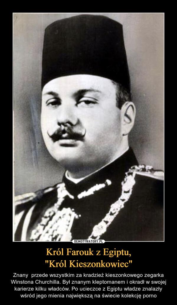 """Król Farouk z Egiptu,""""Król Kieszonkowiec"""" – Znany  przede wszystkim za kradzież kieszonkowego zegarka Winstona Churchilla. Był znanym kleptomanem i okradł w swojej karierze kilku władców. Po ucieczce z Egiptu władze znalazły wśród jego mienia największą na świecie kolekcję porno"""