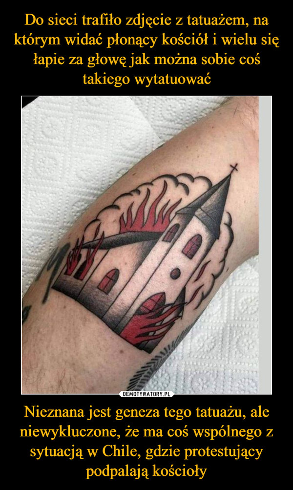Nieznana jest geneza tego tatuażu, ale niewykluczone, że ma coś wspólnego z sytuacją w Chile, gdzie protestujący podpalają kościoły –