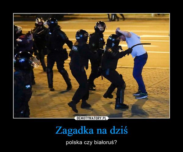 Zagadka na dziś – polska czy białoruś?