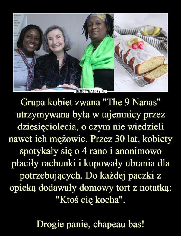 """Grupa kobiet zwana """"The 9 Nanas"""" utrzymywana była w tajemnicy przez dziesięciolecia, o czym nie wiedzieli nawet ich mężowie. Przez 30 lat, kobiety spotykały się o 4 rano i anonimowo płaciły rachunki i kupowały ubrania dla potrzebujących. Do każdej paczki z opieką dodawały domowy tort z notatką: """"Ktoś cię kocha"""".Drogie panie, chapeau bas! –"""