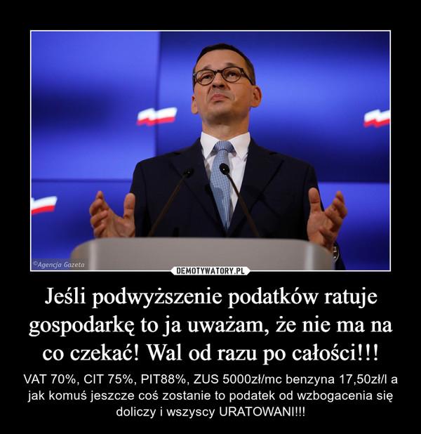 Jeśli podwyższenie podatków ratuje gospodarkę to ja uważam, że nie ma na co czekać! Wal od razu po całości!!! – VAT 70%, CIT 75%, PIT88%, ZUS 5000zł/mc benzyna 17,50zł/l a jak komuś jeszcze coś zostanie to podatek od wzbogacenia się doliczy i wszyscy URATOWANI!!!