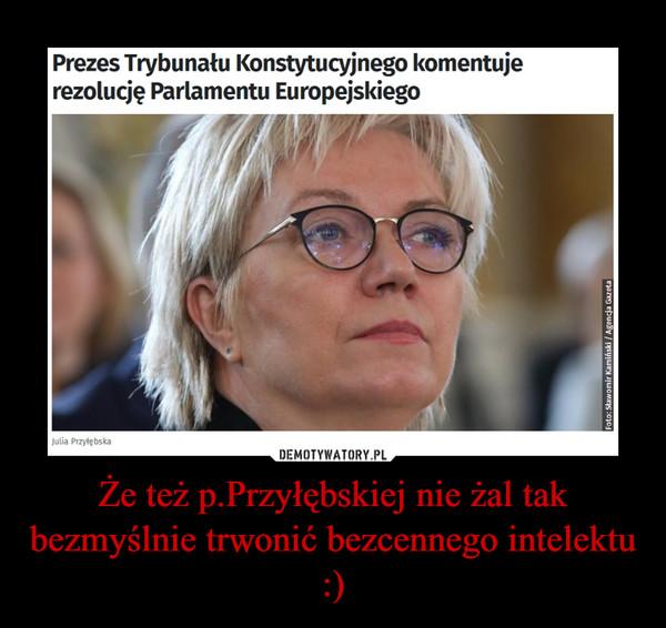 Że też p.Przyłębskiej nie żal tak bezmyślnie trwonić bezcennego intelektu :) –