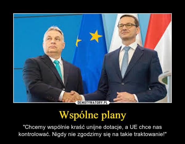 """Wspólne plany – """"Chcemy wspólnie kraść unijne dotacje, a UE chce nas kontrolować. Nigdy nie zgodzimy się na takie traktowanie!"""""""