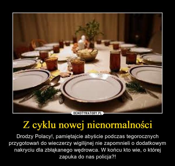 Z cyklu nowej nienormalności – Drodzy Polacy!, pamiętajcie abyście podczas tegorocznych przygotowań do wieczerzy wigilijnej nie zapomnieli o dodatkowym nakryciu dla zbłąkanego wędrowca. W końcu kto wie, o której zapuka do nas policja?!