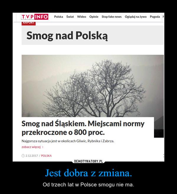 Jest dobra z zmiana. – Od trzech lat w Polsce smogu nie ma.