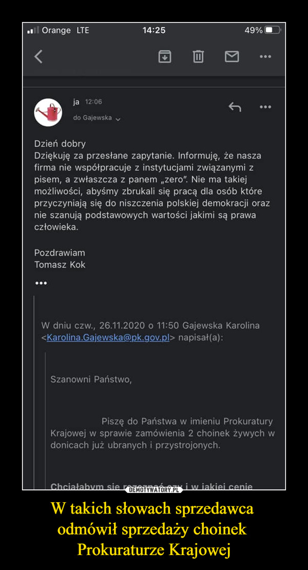 """W takich słowach sprzedawca odmówił sprzedaży choinek Prokuraturze Krajowej –  Dzień dobry Dziękuję za przesłane zapytanie. Informuję, że nasza firma nie współpracuje z instytucjami związanymi z pisem, a zwłaszcza z panem """"zero"""". Nie ma takiej możliwości, abyśmy zbrukali się pracą dla osób które przyczyniają się do niszczenia polskiej demokracji oraz nie szanują podstawowych wartości jakimi są prawa człowieka. Pozdrawiam Tomasz Kok ••• W dniu czw., 26.11.2020 o 11:50 Gajewska Karolina <Karolina.Gajewska@pk.gov.pl> napisał(a): Szanowni Państwo, Piszę do Państwa w imieniu Prokuratury Krajowej w sprawie zamówienia 2 choinek żywych w donicach już ubranych i przystrojonych."""