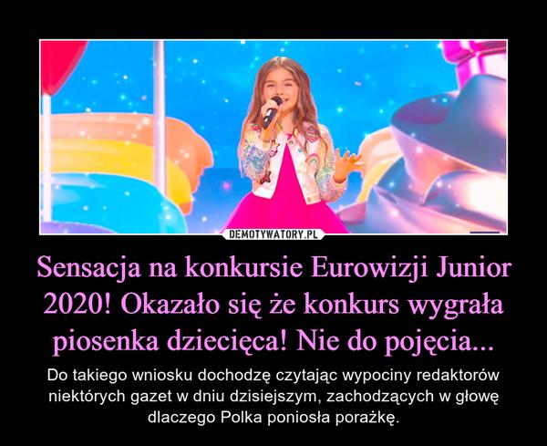 Sensacja na konkursie Eurowizji Junior 2020! Okazało się że konkurs wygrała piosenka dziecięca! Nie do pojęcia... – Do takiego wniosku dochodzę czytając wypociny redaktorów niektórych gazet w dniu dzisiejszym, zachodzących w głowę dlaczego Polka poniosła porażkę.