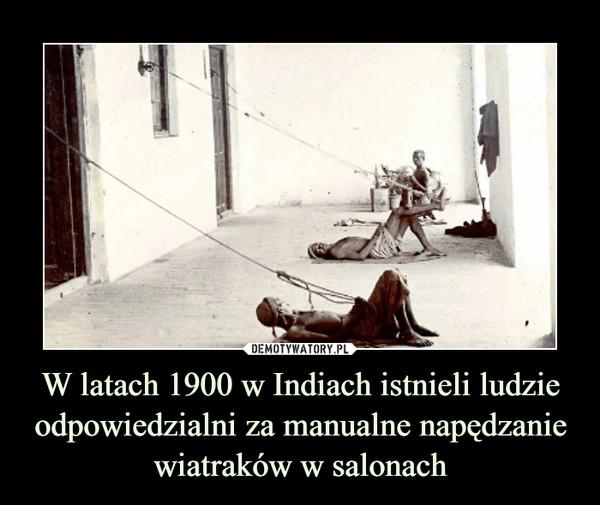W latach 1900 w Indiach istnieli ludzie odpowiedzialni za manualne napędzanie wiatraków w salonach –