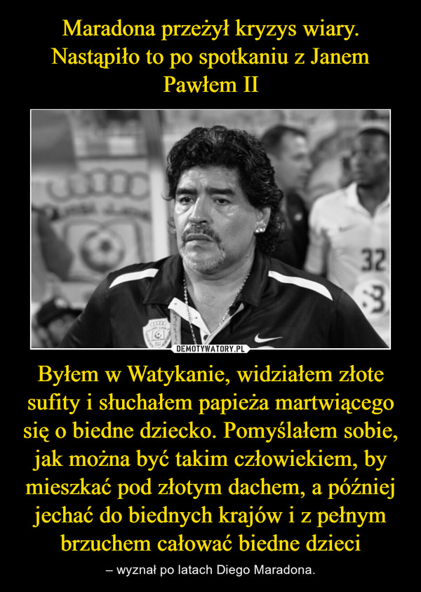 Byłem w Watykanie, widziałem złote sufity i słuchałem papieża martwiącego się o biedne dziecko. Pomyślałem sobie, jak można być takim człowiekiem, by mieszkać pod złotym dachem, a później jechać do biednych krajów i z pełnym brzuchem całować biedne dzieci – – wyznał po latach Diego Maradona.