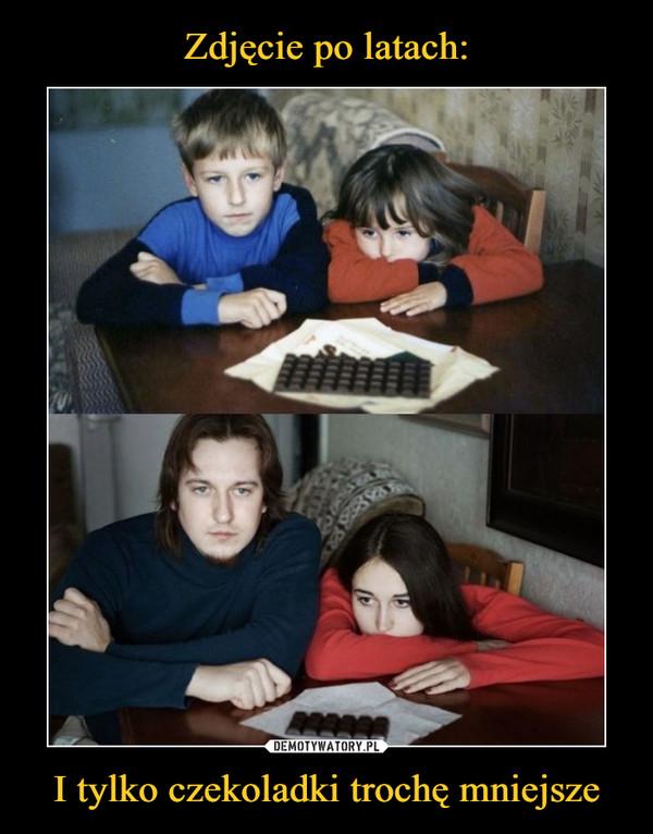 I tylko czekoladki trochę mniejsze –