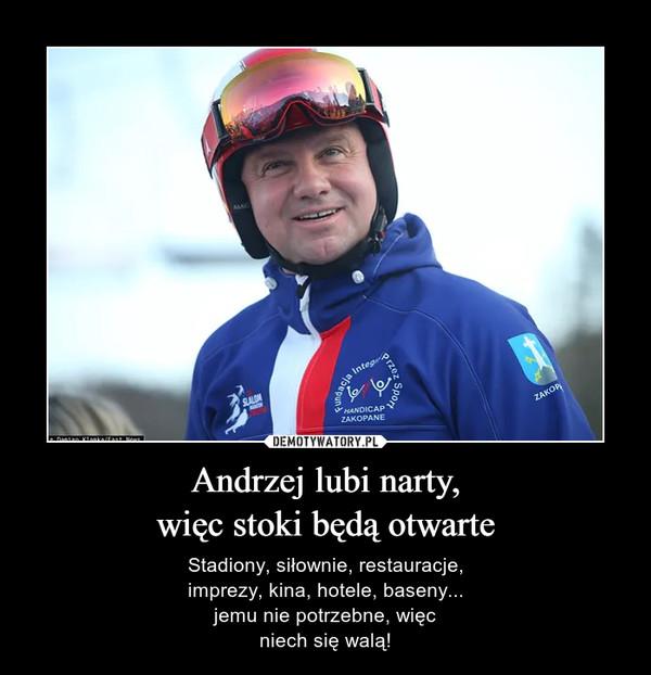 Andrzej lubi narty,więc stoki będą otwarte – Stadiony, siłownie, restauracje,imprezy, kina, hotele, baseny...jemu nie potrzebne, więcniech się walą!